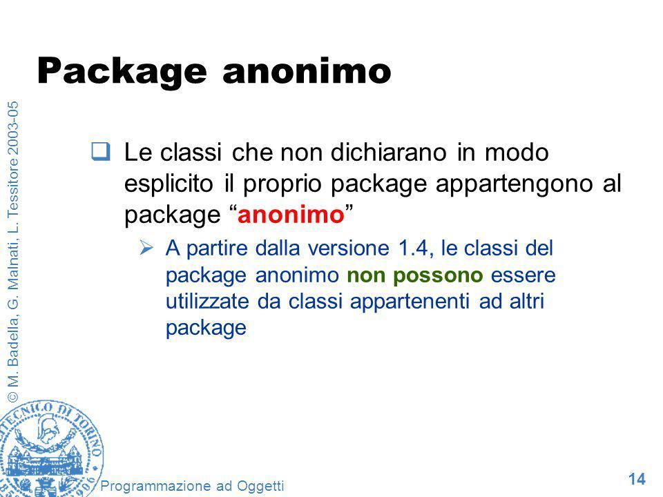 14 © M. Badella, G. Malnati, L. Tessitore 2003-05 Programmazione ad Oggetti Package anonimo Le classi che non dichiarano in modo esplicito il proprio