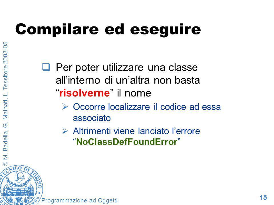 15 © M. Badella, G. Malnati, L. Tessitore 2003-05 Programmazione ad Oggetti Compilare ed eseguire Per poter utilizzare una classe allinterno di unaltr