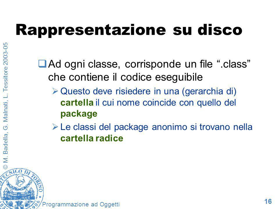 16 © M. Badella, G. Malnati, L. Tessitore 2003-05 Programmazione ad Oggetti Rappresentazione su disco Ad ogni classe, corrisponde un file.class che co