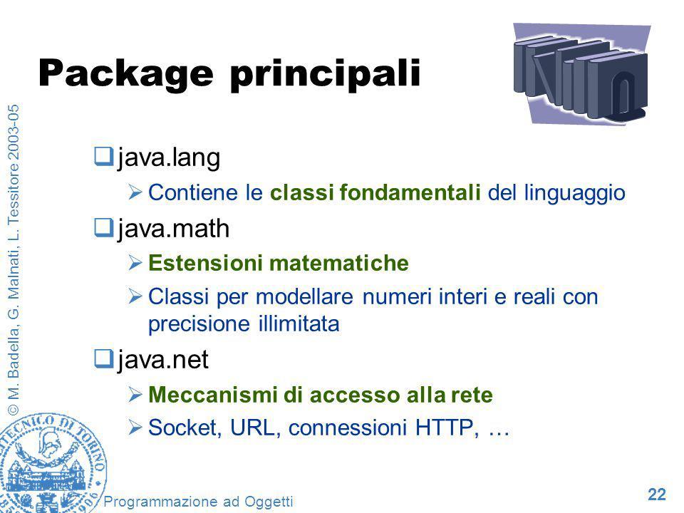 22 © M. Badella, G. Malnati, L. Tessitore 2003-05 Programmazione ad Oggetti Package principali java.lang Contiene le classi fondamentali del linguaggi
