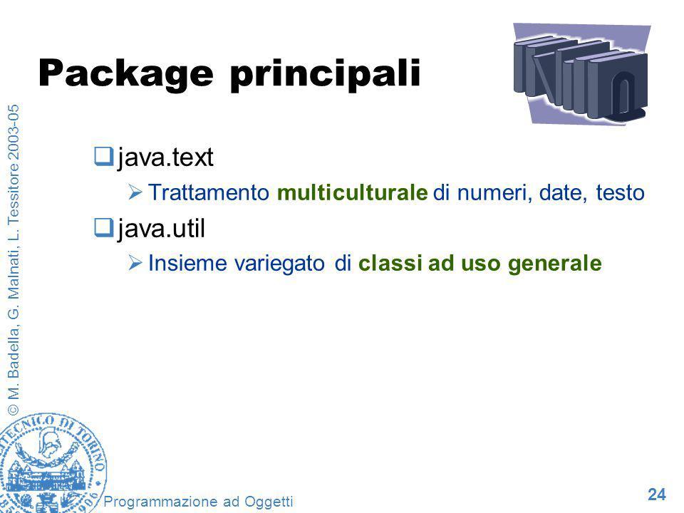 24 © M. Badella, G. Malnati, L. Tessitore 2003-05 Programmazione ad Oggetti Package principali java.text Trattamento multiculturale di numeri, date, t