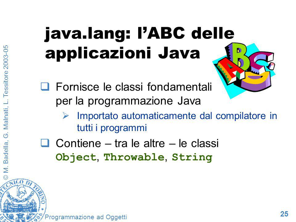 25 © M. Badella, G. Malnati, L. Tessitore 2003-05 Programmazione ad Oggetti java.lang: lABC delle applicazioni Java Fornisce le classi fondamentali pe