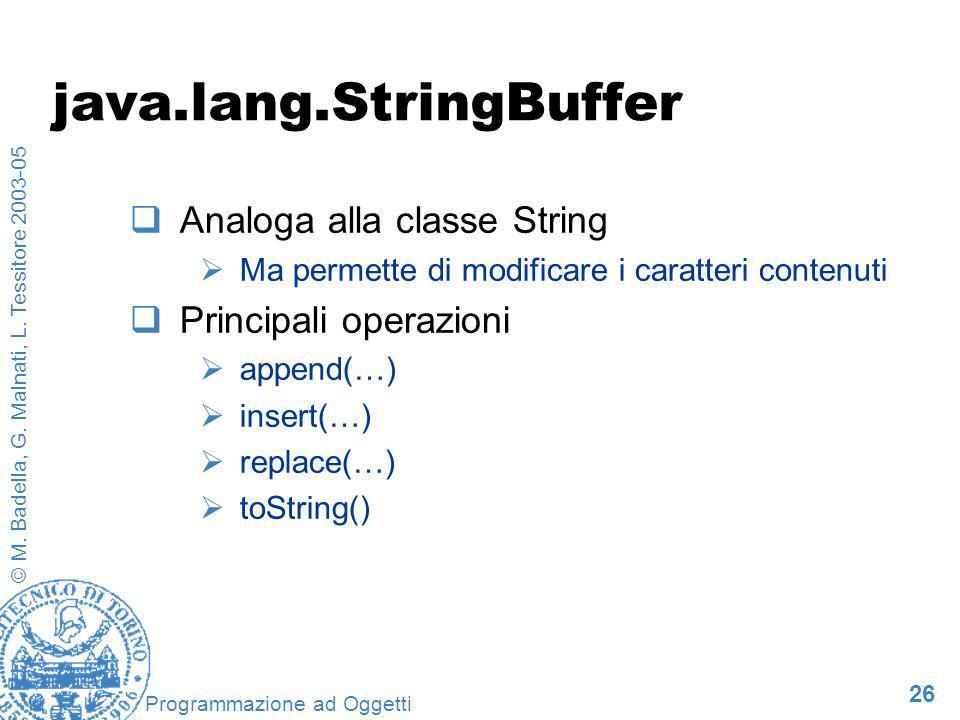 26 © M. Badella, G. Malnati, L. Tessitore 2003-05 Programmazione ad Oggetti java.lang.StringBuffer Analoga alla classe String Ma permette di modificar