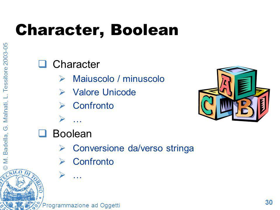30 © M. Badella, G. Malnati, L. Tessitore 2003-05 Programmazione ad Oggetti Character, Boolean Character Maiuscolo / minuscolo Valore Unicode Confront