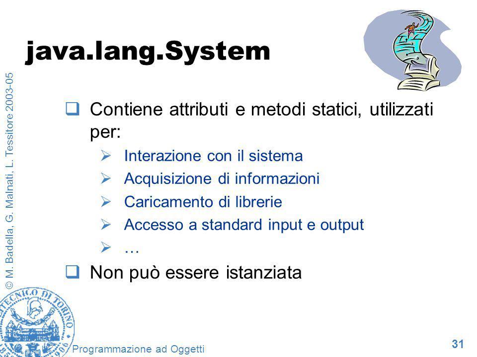 31 © M. Badella, G. Malnati, L. Tessitore 2003-05 Programmazione ad Oggetti java.lang.System Contiene attributi e metodi statici, utilizzati per: Inte