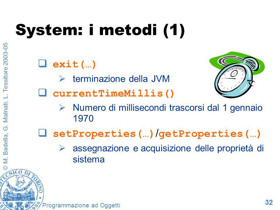 32 © M. Badella, G. Malnati, L. Tessitore 2003-05 Programmazione ad Oggetti System: i metodi (1) exit(…) terminazione della JVM currentTimeMillis() Nu