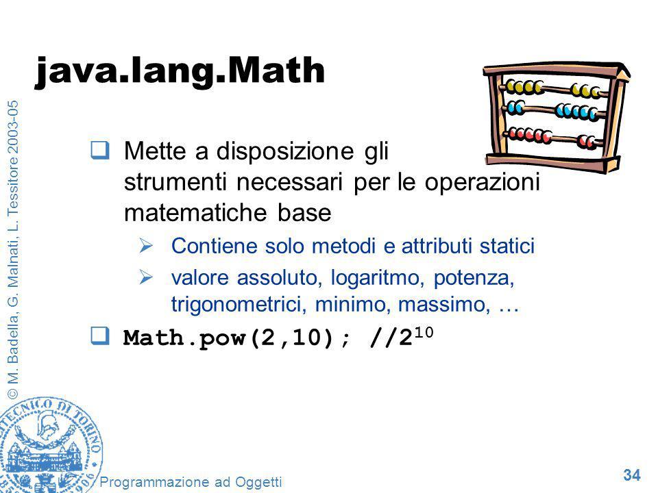 34 © M. Badella, G. Malnati, L. Tessitore 2003-05 Programmazione ad Oggetti java.lang.Math Mette a disposizione gli strumenti necessari per le operazi