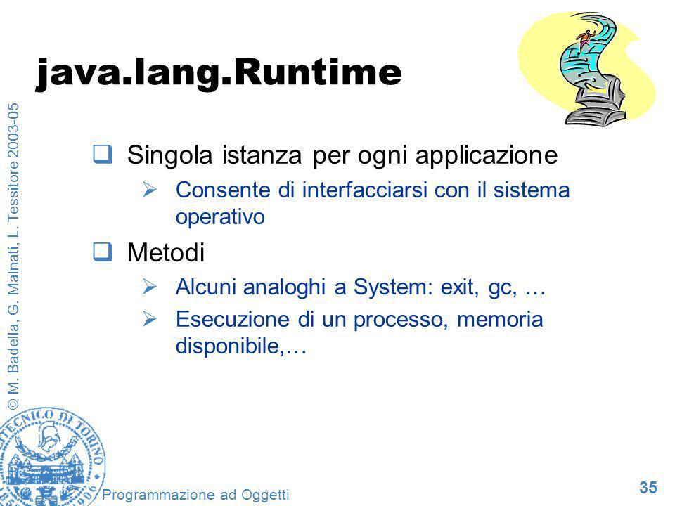 35 © M. Badella, G. Malnati, L. Tessitore 2003-05 Programmazione ad Oggetti java.lang.Runtime Singola istanza per ogni applicazione Consente di interf