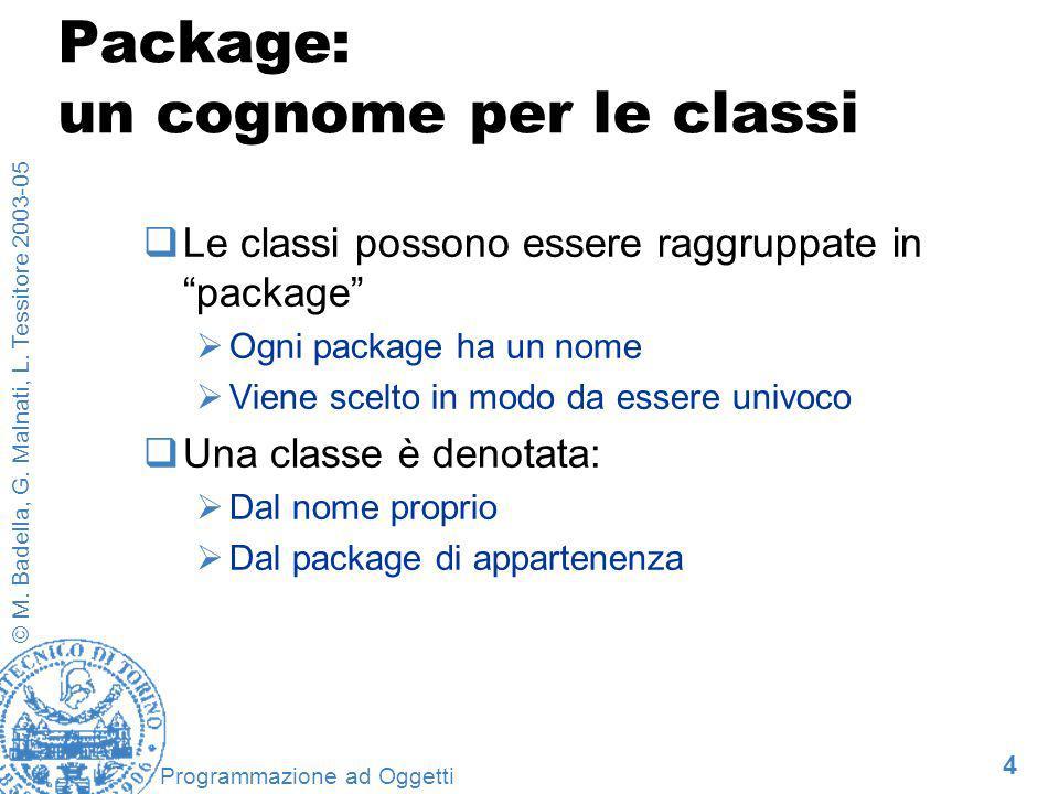 4 © M. Badella, G. Malnati, L. Tessitore 2003-05 Programmazione ad Oggetti Package: un cognome per le classi Le classi possono essere raggruppate in p
