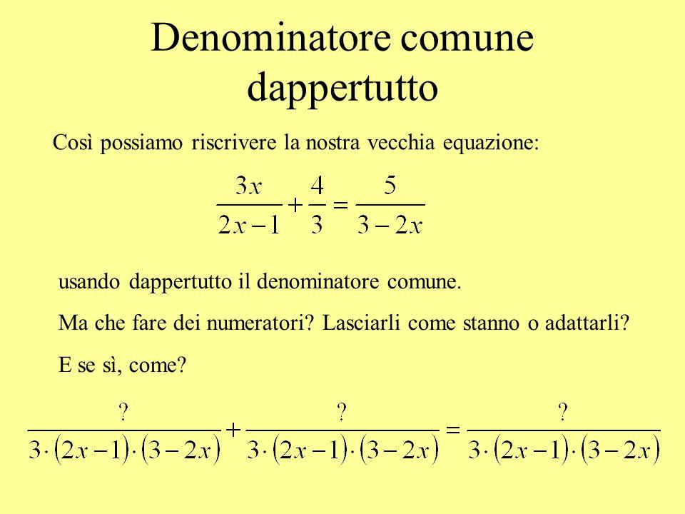 Denominatore comune dappertutto Così possiamo riscrivere la nostra vecchia equazione: usando dappertutto il denominatore comune. Ma che fare dei numer