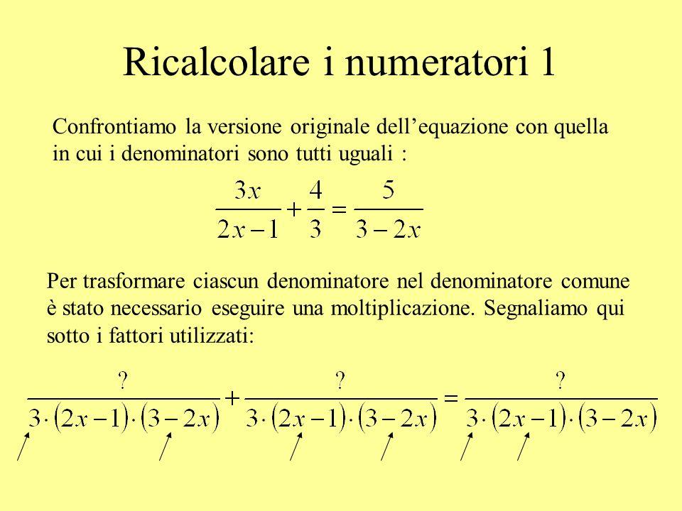 Ricalcolare i numeratori 1 Confrontiamo la versione originale dellequazione con quella in cui i denominatori sono tutti uguali : Per trasformare ciasc