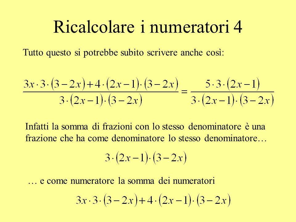 Ricalcolare i numeratori 4 Tutto questo si potrebbe subito scrivere anche così: Infatti la somma di frazioni con lo stesso denominatore è una frazione