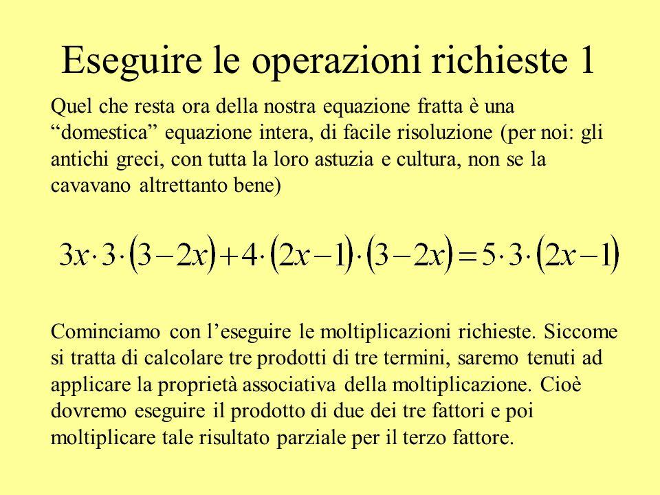 Eseguire le operazioni richieste 1 Quel che resta ora della nostra equazione fratta è una domestica equazione intera, di facile risoluzione (per noi: