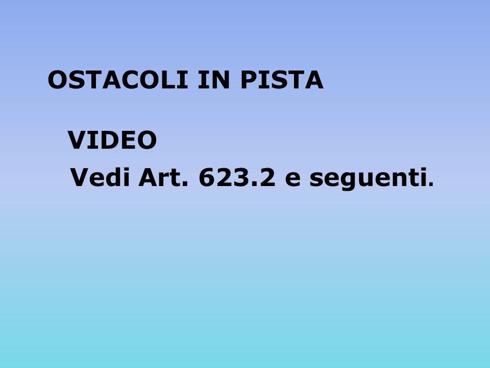 OSTACOLI IN PISTA VIDEO Vedi Art. 623.2 e seguenti.