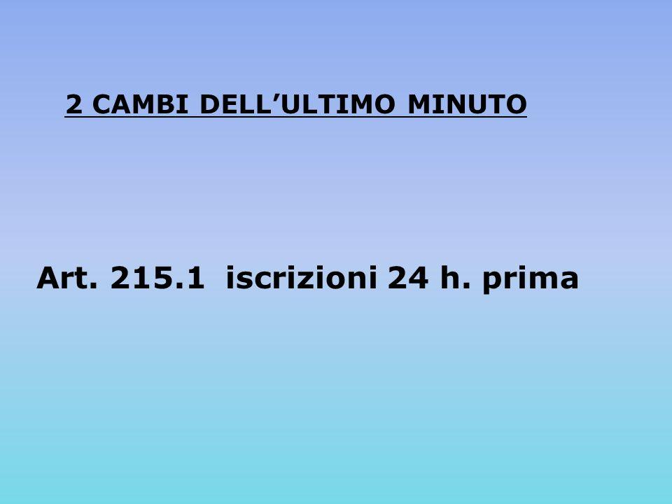 2 CAMBI DELLULTIMO MINUTO Art. 215.1 iscrizioni 24 h. prima
