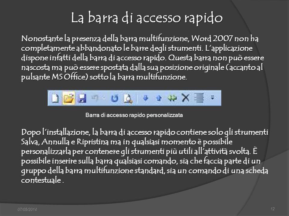 La barra di accesso rapido 12 07/05/2014 Nonostante la presenza della barra multifunzione, Word 2007 non ha completamente abbandonato le barre degli s