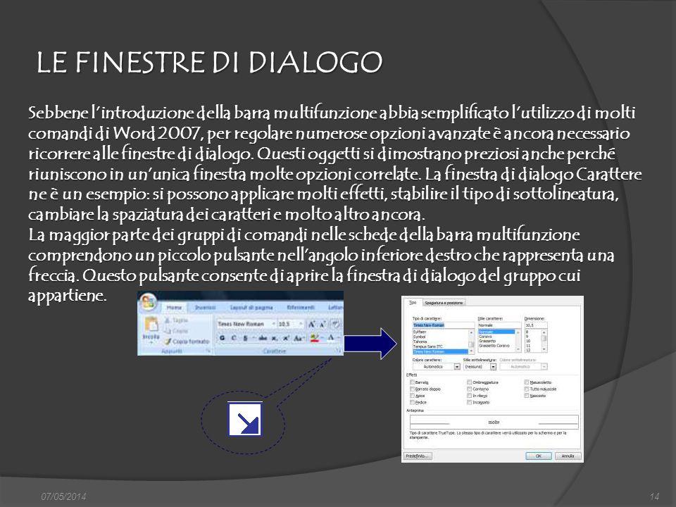 LE FINESTRE DI DIALOGO 07/05/201414 Sebbene lintroduzione della barra multifunzione abbia semplificato lutilizzo di molti comandi di Word 2007, per re