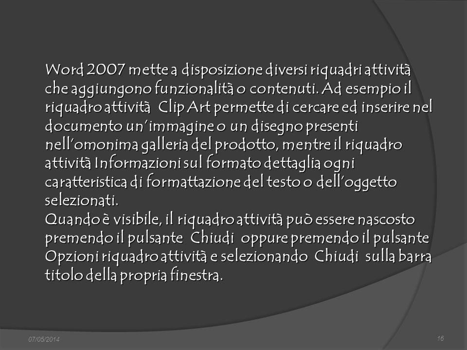 16 07/05/2014 Word 2007 mette a disposizione diversi riquadri attività che aggiungono funzionalità o contenuti. Ad esempio il riquadro attività Clip A