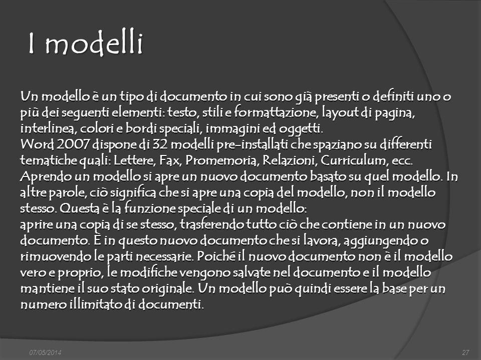 I modelli 07/05/201427 Un modello è un tipo di documento in cui sono già presenti o definiti uno o più dei seguenti elementi: testo, stili e formattaz