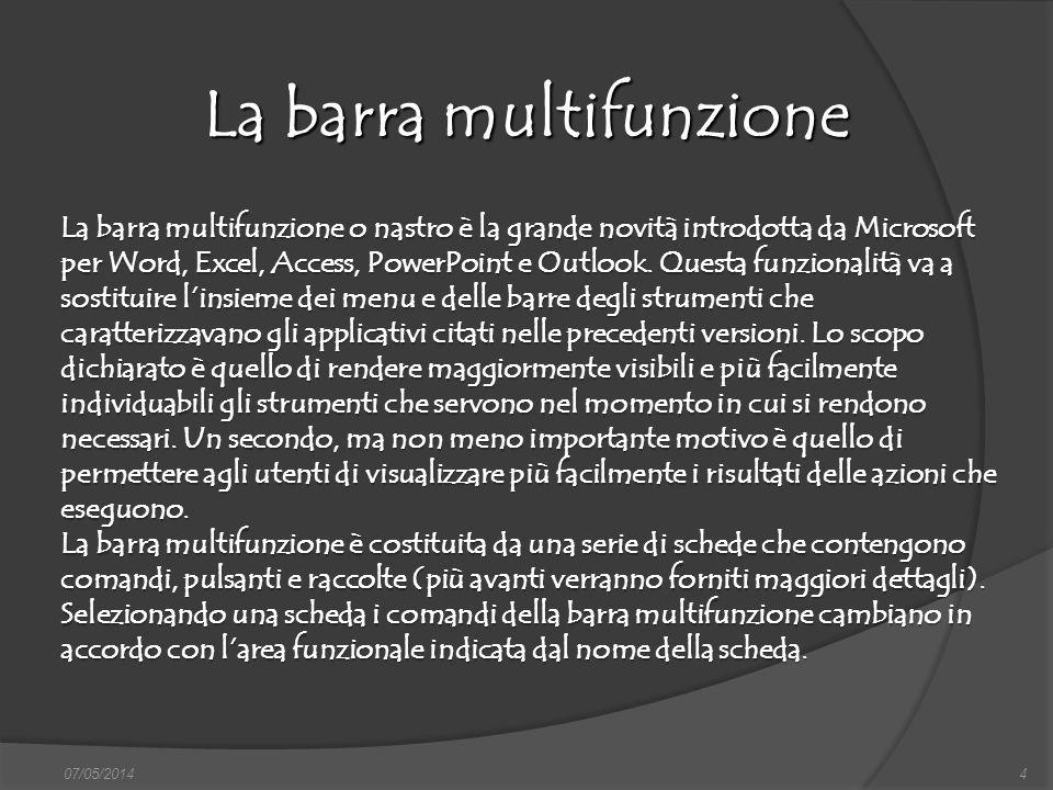La barra multifunzione 07/05/20144 La barra multifunzione o nastro è la grande novità introdotta da Microsoft per Word, Excel, Access, PowerPoint e Ou