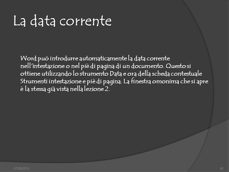 La data corrente 07/05/201464 Word può introdurre automaticamente la data corrente nell'intestazione o nel piè di pagina di un documento. Questo si ot