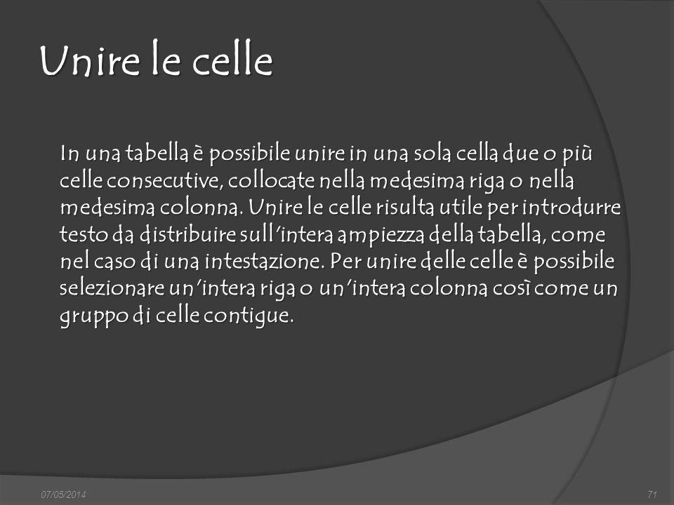 07/05/201471 Unire le celle In una tabella è possibile unire in una sola cella due o più celle consecutive, collocate nella medesima riga o nella mede
