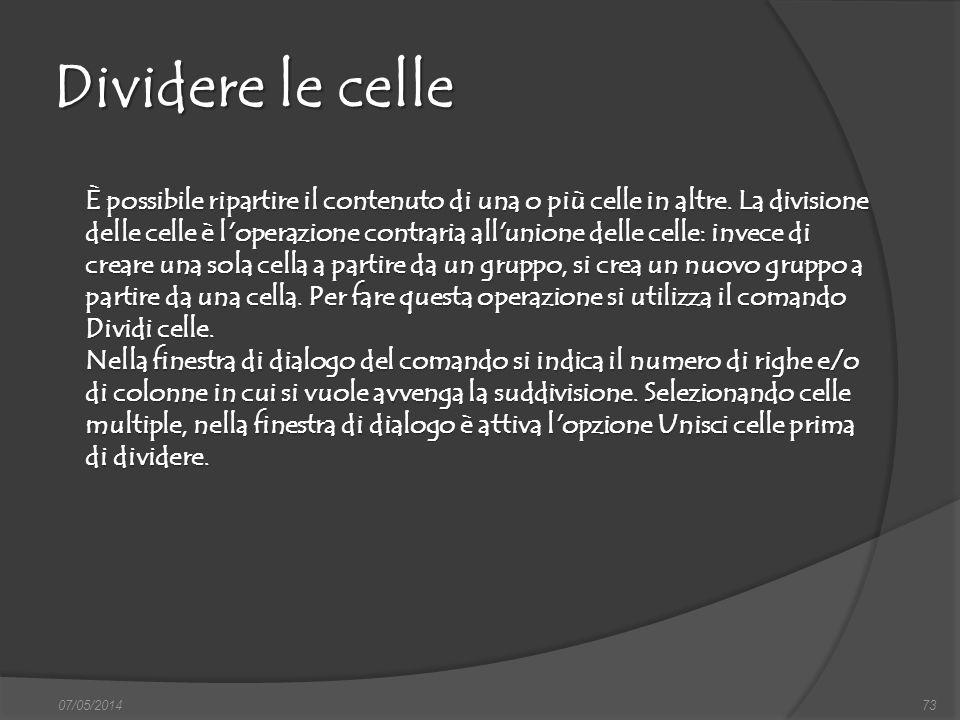 07/05/201473 Dividere le celle È possibile ripartire il contenuto di una o più celle in altre. La divisione delle celle è l'operazione contraria all'u