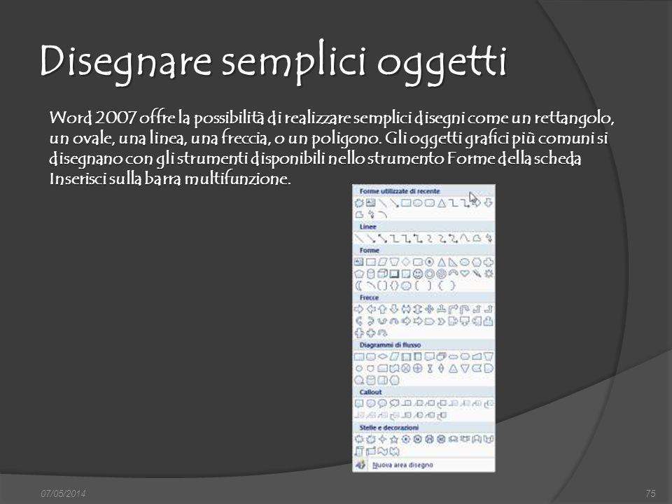 07/05/201475 Disegnare semplici oggetti Word 2007 offre la possibilità di realizzare semplici disegni come un rettangolo, un ovale, una linea, una fre
