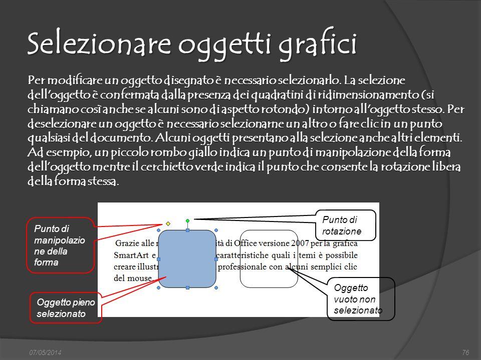 07/05/201476 Selezionare oggetti grafici Per modificare un oggetto disegnato è necessario selezionarlo. La selezione dell'oggetto è confermata dalla p
