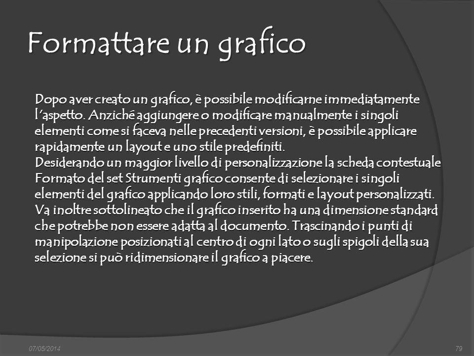 07/05/201479 Formattare un grafico Dopo aver creato un grafico, è possibile modificarne immediatamente l'aspetto. Anziché aggiungere o modificare manu