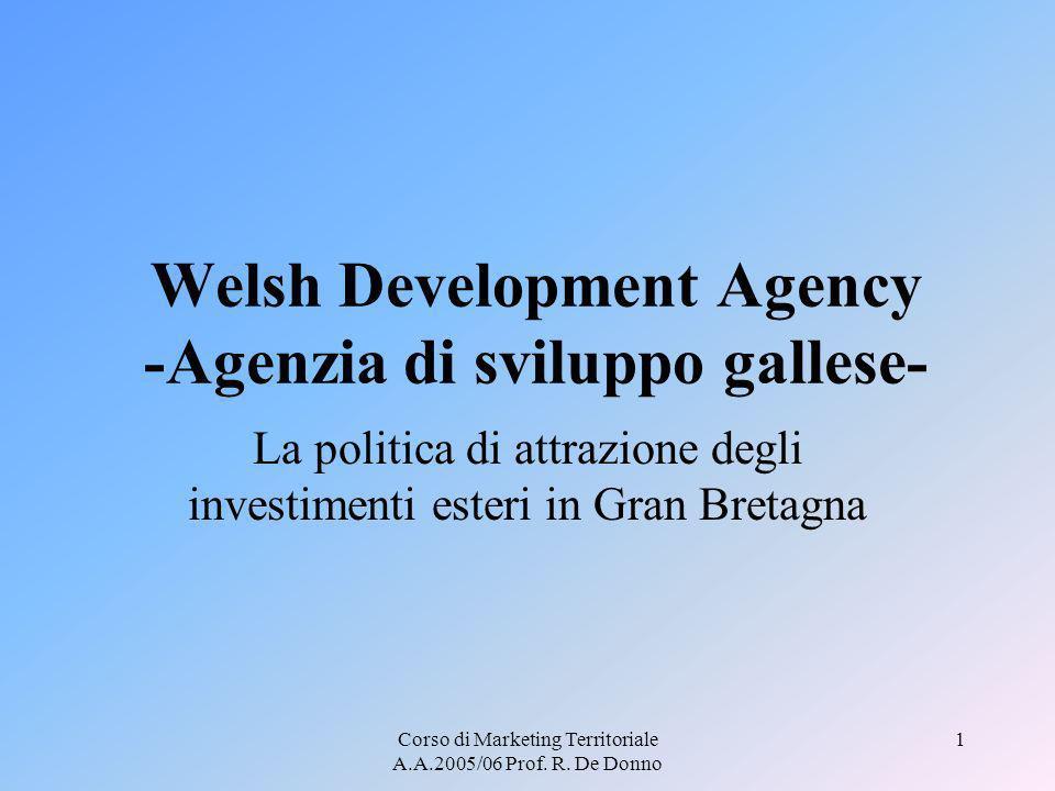 Corso di Marketing Territoriale A.A.2005/06 Prof. R. De Donno 1 Welsh Development Agency -Agenzia di sviluppo gallese- La politica di attrazione degli