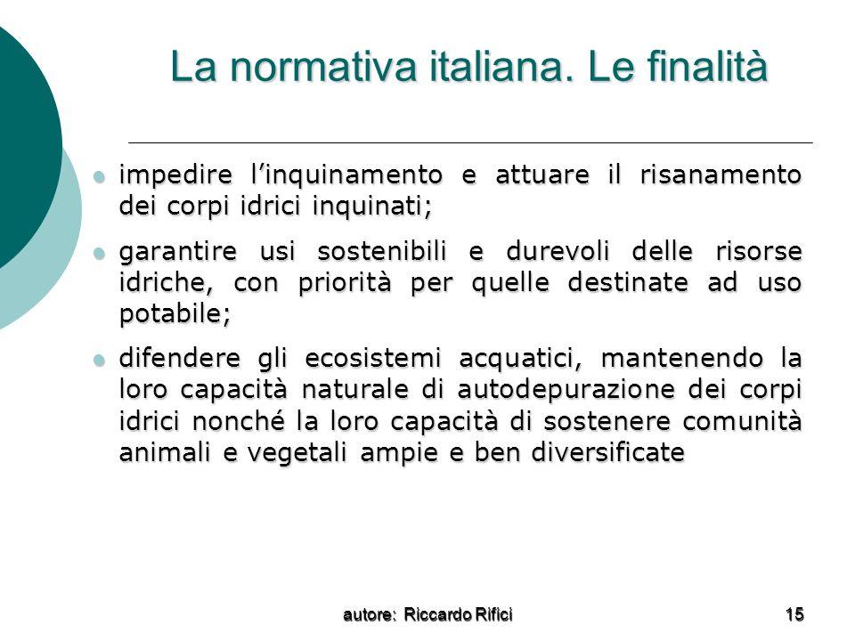 autore: Riccardo Rifici 15 La normativa italiana. Le finalità impedire linquinamento e attuare il risanamento dei corpi idrici inquinati; impedire lin