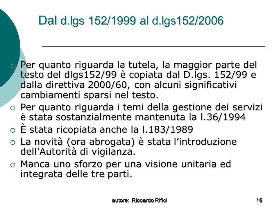 autore: Riccardo Rifici 16 Dal d.lgs 152/1999 al d.lgs152/2006 Per quanto riguarda la tutela, la maggior parte del testo del dlgs152/99 è copiata dal