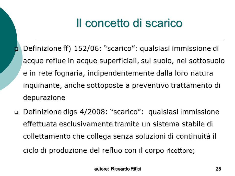 autore: Riccardo Rifici 28 Il concetto di scarico Definizione ff) 152/06: scarico: qualsiasi immissione di acque reflue in acque superficiali, sul suo