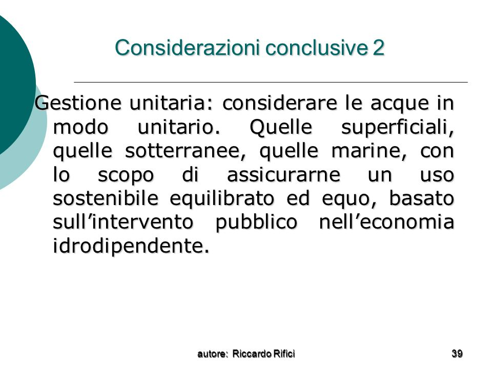 autore: Riccardo Rifici 39 Considerazioni conclusive 2 Gestione unitaria: considerare le acque in modo unitario. Quelle superficiali, quelle sotterran