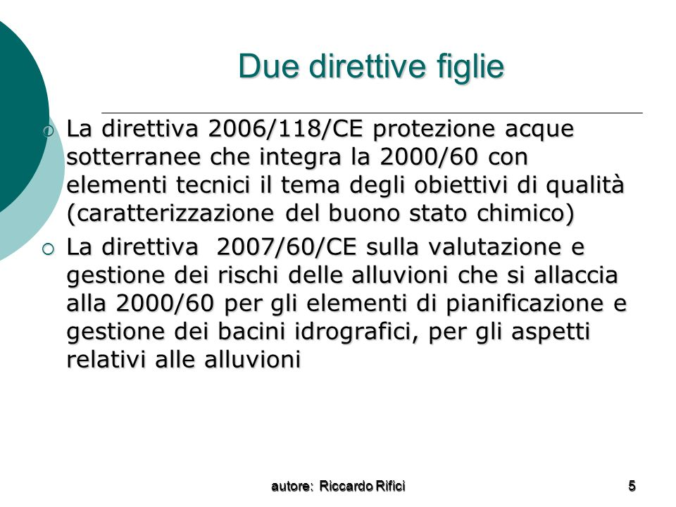 autore: Riccardo Rifici 5 Due direttive figlie La direttiva 2006/118/CE protezione acque sotterranee che integra la 2000/60 con elementi tecnici il tema degli obiettivi di qualità (caratterizzazione del buono stato chimico) La direttiva 2006/118/CE protezione acque sotterranee che integra la 2000/60 con elementi tecnici il tema degli obiettivi di qualità (caratterizzazione del buono stato chimico) La direttiva 2007/60/CE sulla valutazione e gestione dei rischi delle alluvioni che si allaccia alla 2000/60 per gli elementi di pianificazione e gestione dei bacini idrografici, per gli aspetti relativi alle alluvioni La direttiva 2007/60/CE sulla valutazione e gestione dei rischi delle alluvioni che si allaccia alla 2000/60 per gli elementi di pianificazione e gestione dei bacini idrografici, per gli aspetti relativi alle alluvioni