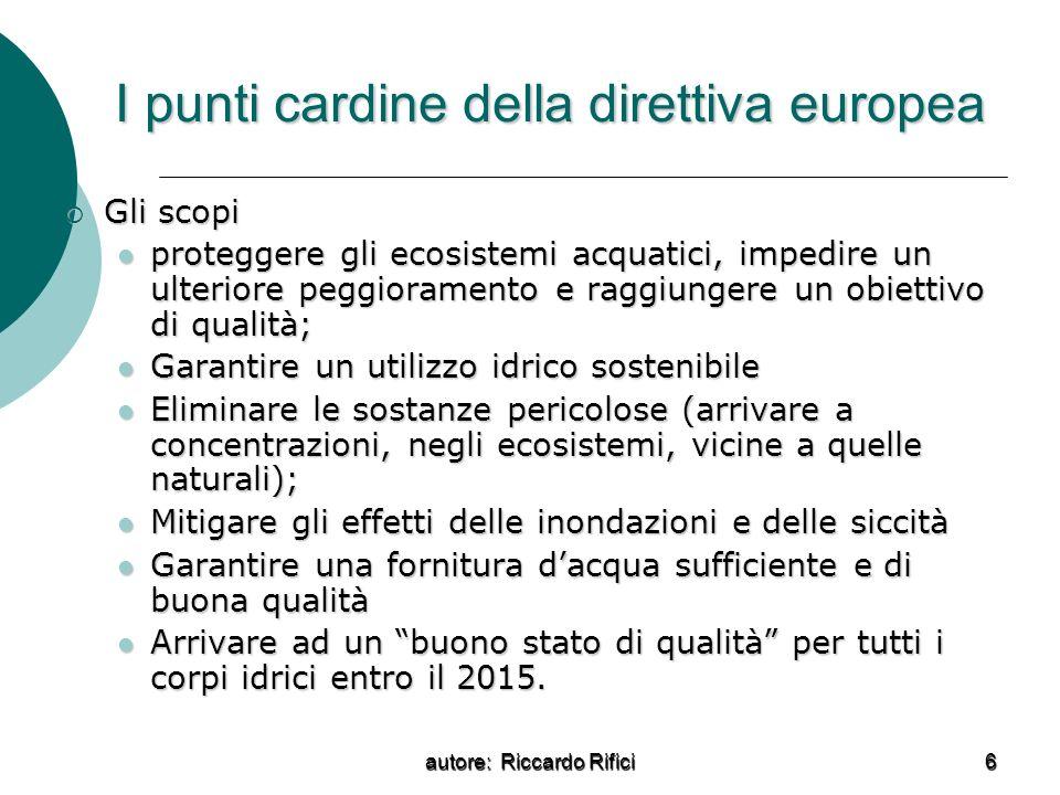 autore: Riccardo Rifici 6 I punti cardine della direttiva europea Gli scopi Gli scopi proteggere gli ecosistemi acquatici, impedire un ulteriore peggi