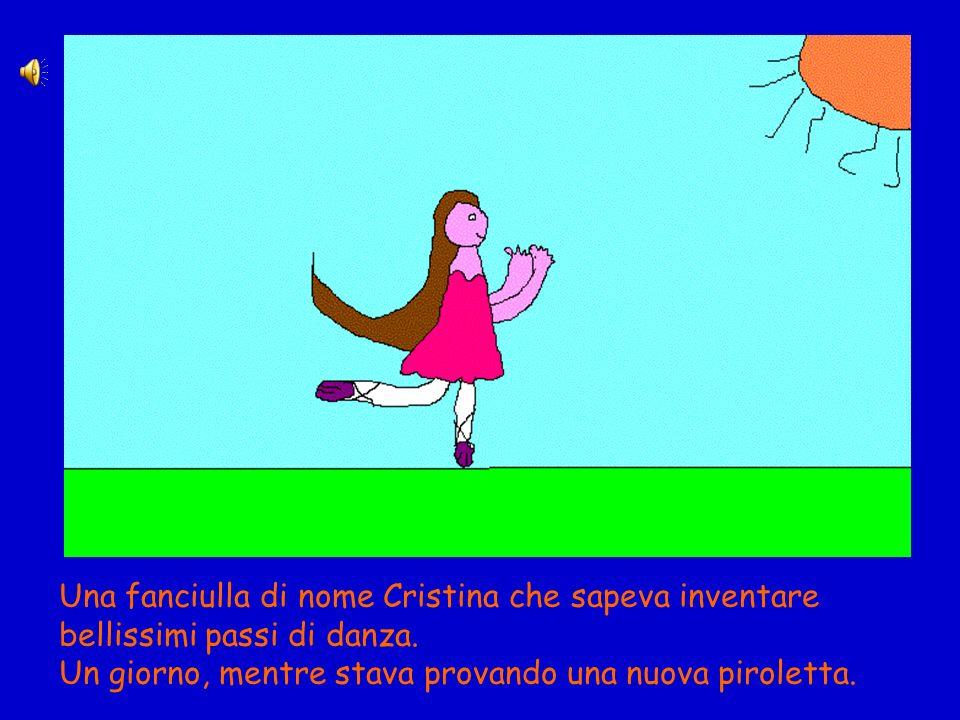 Una fanciulla di nome Cristina che sapeva inventare bellissimi passi di danza. Un giorno, mentre stava provando una nuova piroletta.