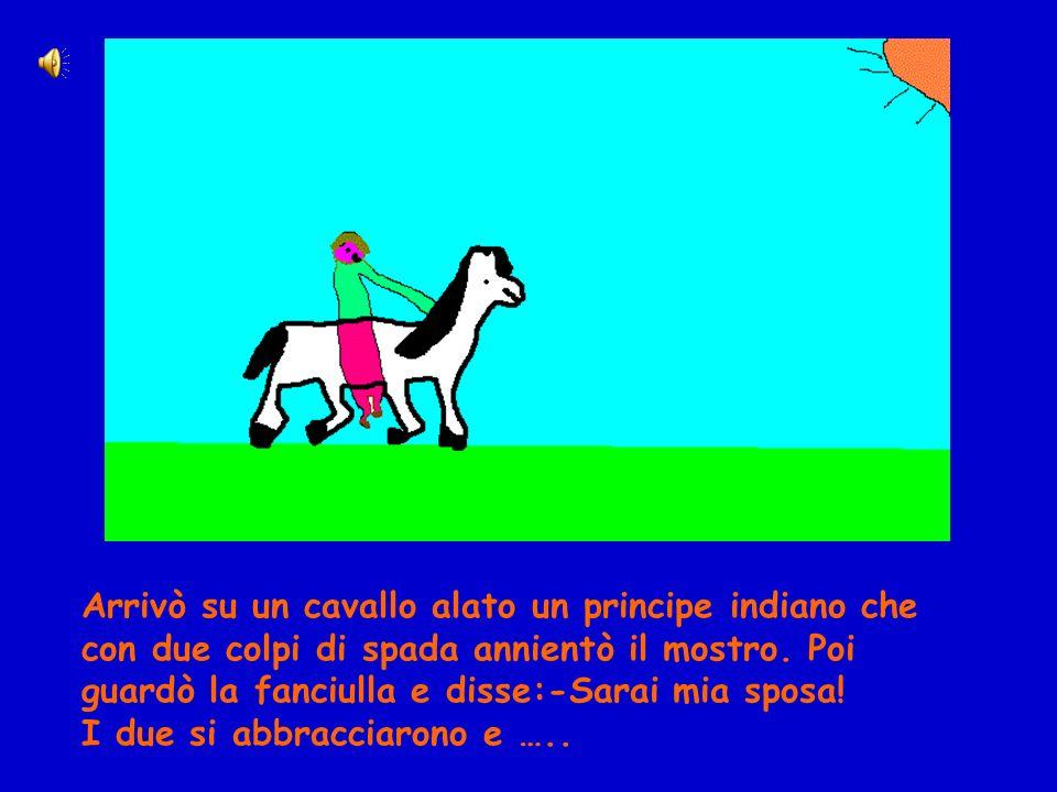 Arrivò su un cavallo alato un principe indiano che con due colpi di spada annientò il mostro. Poi guardò la fanciulla e disse:-Sarai mia sposa! I due