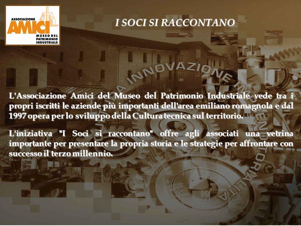 I SOCI SI RACCONTANO L'Associazione Amici del Museo del Patrimonio Industriale vede tra i propri iscritti le aziende più importanti dell'area emiliano