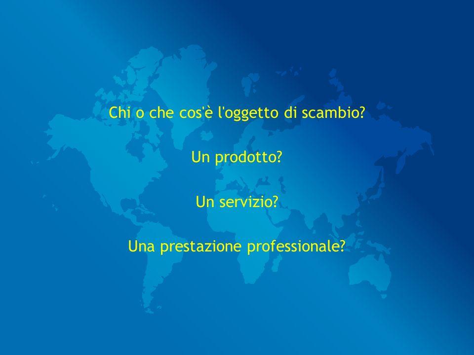 Chi o che cos è l oggetto di scambio Un prodotto Un servizio Una prestazione professionale