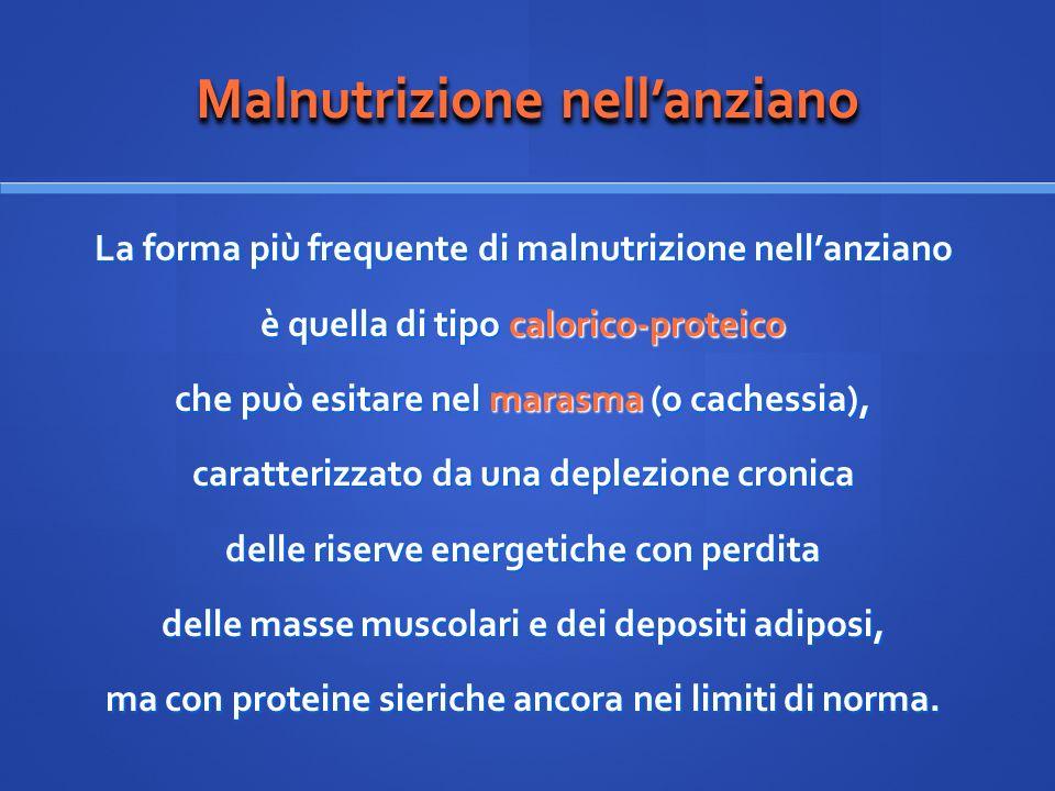 Malnutrizione nellanziano La forma più frequente di malnutrizione nellanziano è quella di tipo calorico-proteico che può esitare nel marasma (o caches