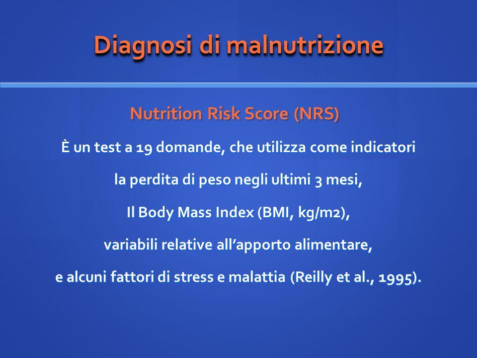Diagnosi di malnutrizione Nutrition Risk Score (NRS) Nutrition Risk Score (NRS) È un test a 19 domande, che utilizza come indicatori la perdita di pes
