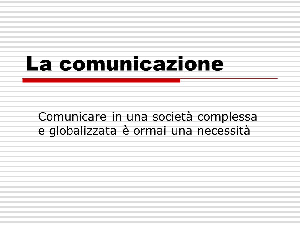 La comunicazione Comunicare in una società complessa e globalizzata è ormai una necessità