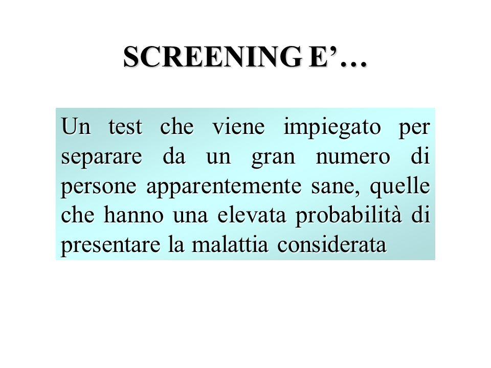 SCREENING E… Un test che viene impiegato per separare da un gran numero di persone apparentemente sane, quelle che hanno una elevata probabilità di presentare la malattia considerata