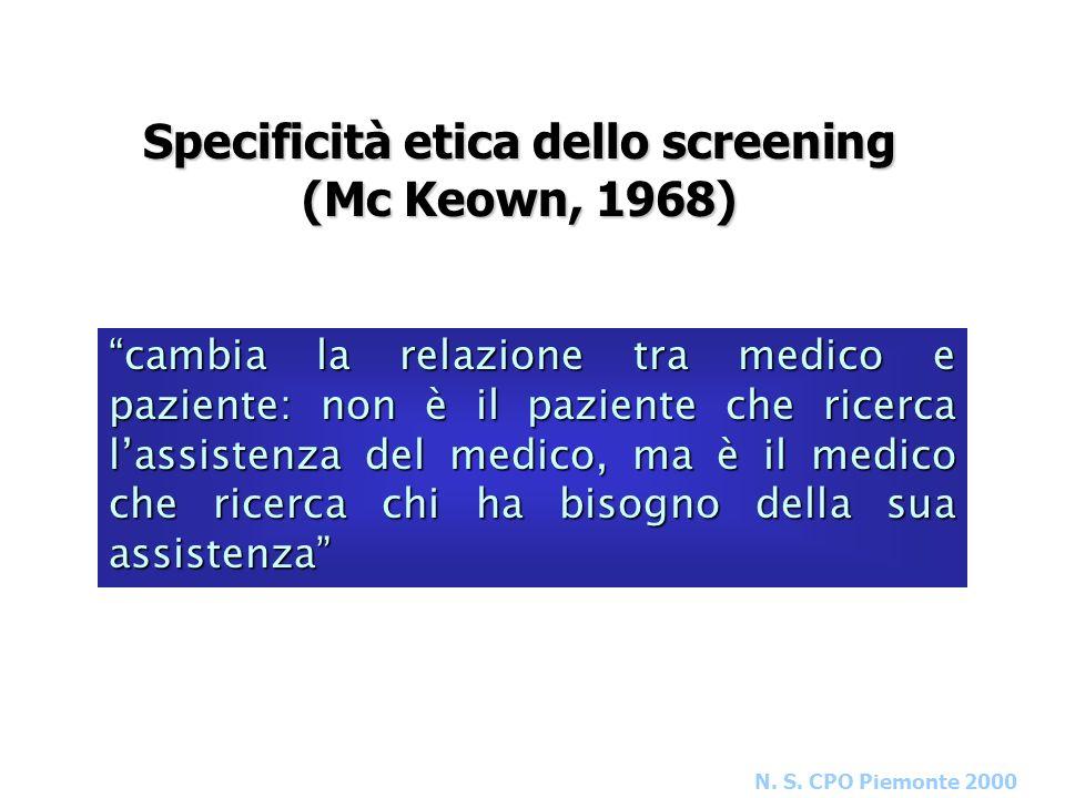 N. S. CPO Piemonte 2000 Specificità etica dello screening (Mc Keown, 1968) cambia la relazione tra medico e paziente: non è il paziente che ricerca la