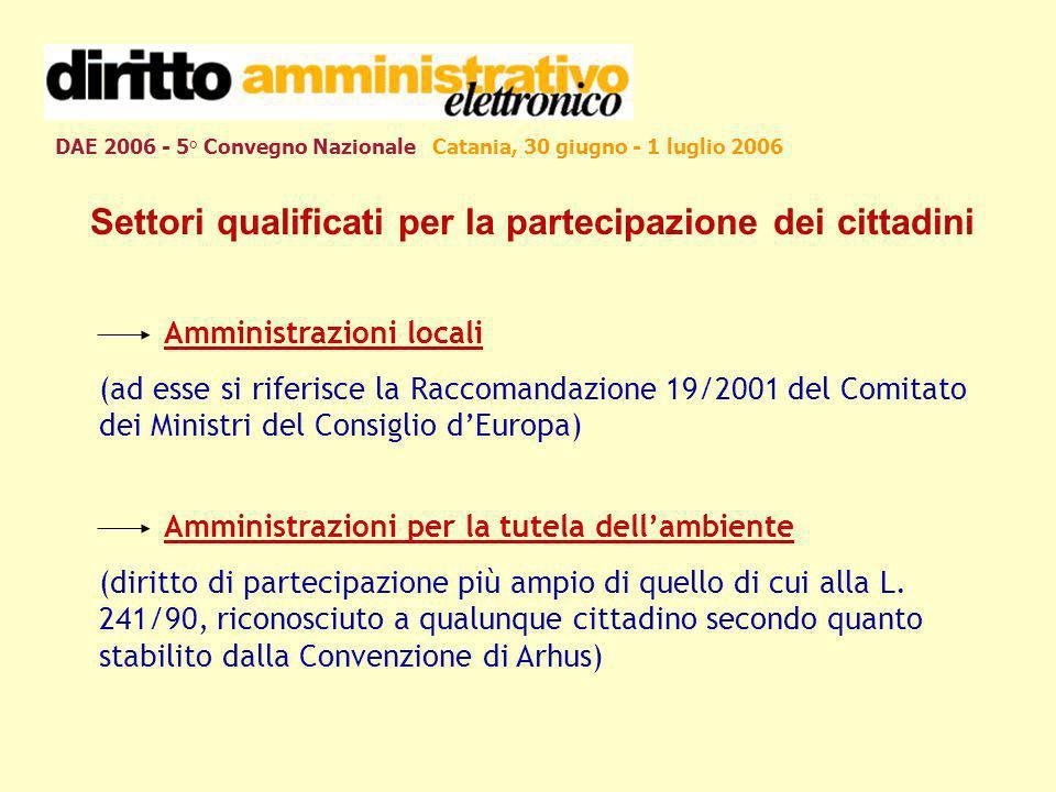 DAE 2006 - 5° Convegno Nazionale Catania, 30 giugno - 1 luglio 2006 Settori qualificati per la partecipazione dei cittadini Amministrazioni locali (ad esse si riferisce la Raccomandazione 19/2001 del Comitato dei Ministri del Consiglio dEuropa) Amministrazioni per la tutela dellambiente (diritto di partecipazione più ampio di quello di cui alla L.