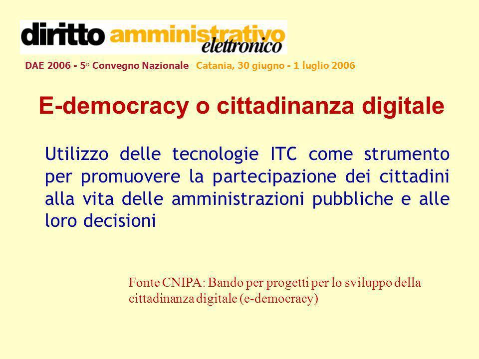 DAE 2006 - 5° Convegno Nazionale Catania, 30 giugno - 1 luglio 2006 E-democracy o cittadinanza digitale Utilizzo delle tecnologie ITC come strumento per promuovere la partecipazione dei cittadini alla vita delle amministrazioni pubbliche e alle loro decisioni Fonte CNIPA: Bando per progetti per lo sviluppo della cittadinanza digitale (e-democracy)