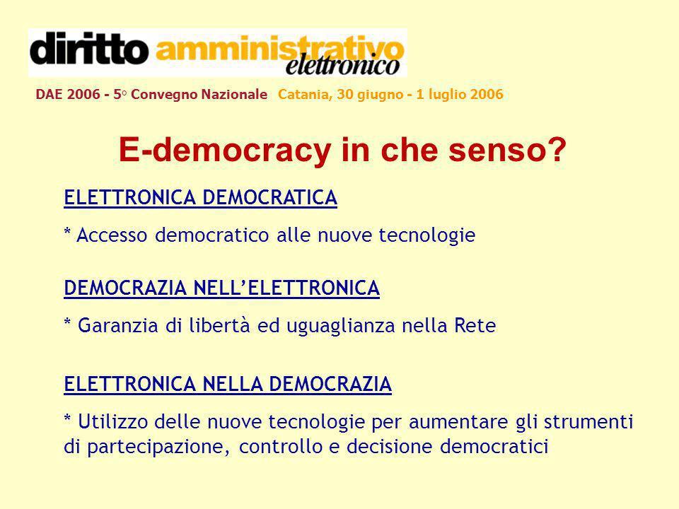 DAE 2006 - 5° Convegno Nazionale Catania, 30 giugno - 1 luglio 2006 E-democracy in che senso? ELETTRONICA DEMOCRATICA * Accesso democratico alle nuove