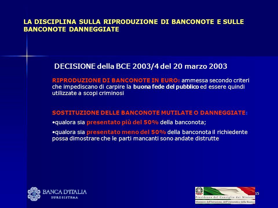 15 LA DISCIPLINA SULLA RIPRODUZIONE DI BANCONOTE E SULLE BANCONOTE DANNEGGIATE DECISIONE della BCE 2003/4 del 20 marzo 2003 RIPRODUZIONE DI BANCONOTE IN EURO: ammessa secondo criteri che impediscano di carpire la buona fede del pubblico ed essere quindi utilizzate a scopi criminosi SOSTITUZIONE DELLE BANCONOTE MUTILATE O DANNEGGIATE: qualora sia presentato più del 50% della banconota; qualora sia presentato meno del 50% della banconota il richiedente possa dimostrare che le parti mancanti sono andate distrutte